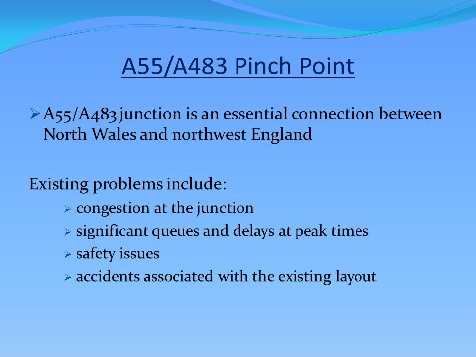 A55/A483 Pinch Point  A55/A483 junction is an essential connection between North Wales and northwest England Existing problems include:  congestion at the junction  significant queues and delays at peak times  safety issues  accidents associated with the existing layout
