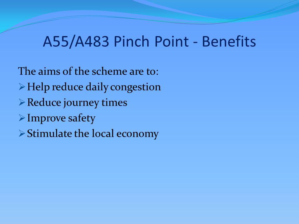 A55/A483 Pinch Point - Benefits The aims of the scheme are to:  Help reduce daily congestion  Reduce journey times  Improve safety  Stimulate the