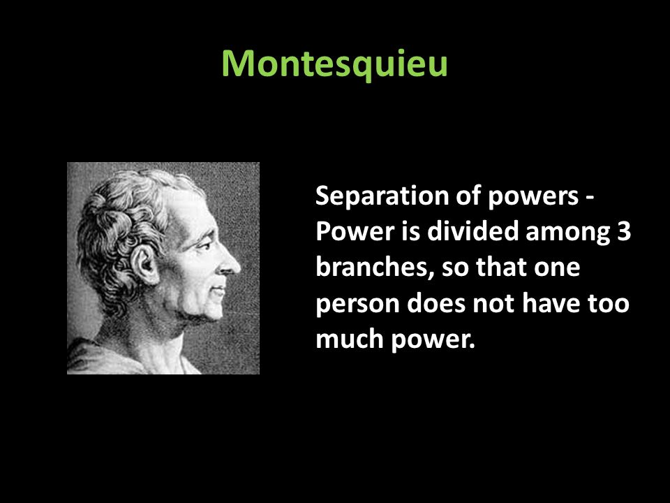 Montesquieu Separation of powers - Power is divided among 3 branches, so that one person does not have too much power.