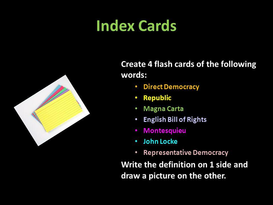 Index Cards Create 4 flash cards of the following words: Direct Democracy Republic Magna Carta English Bill of Rights Montesquieu John Locke Represent