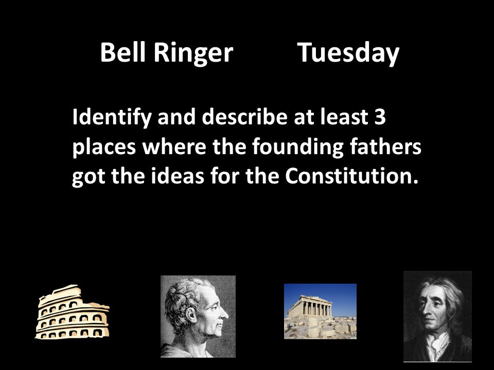 Bell RingerTuesday Identify and describe at least 3 places where the founding fathers got the ideas for the Constitution.