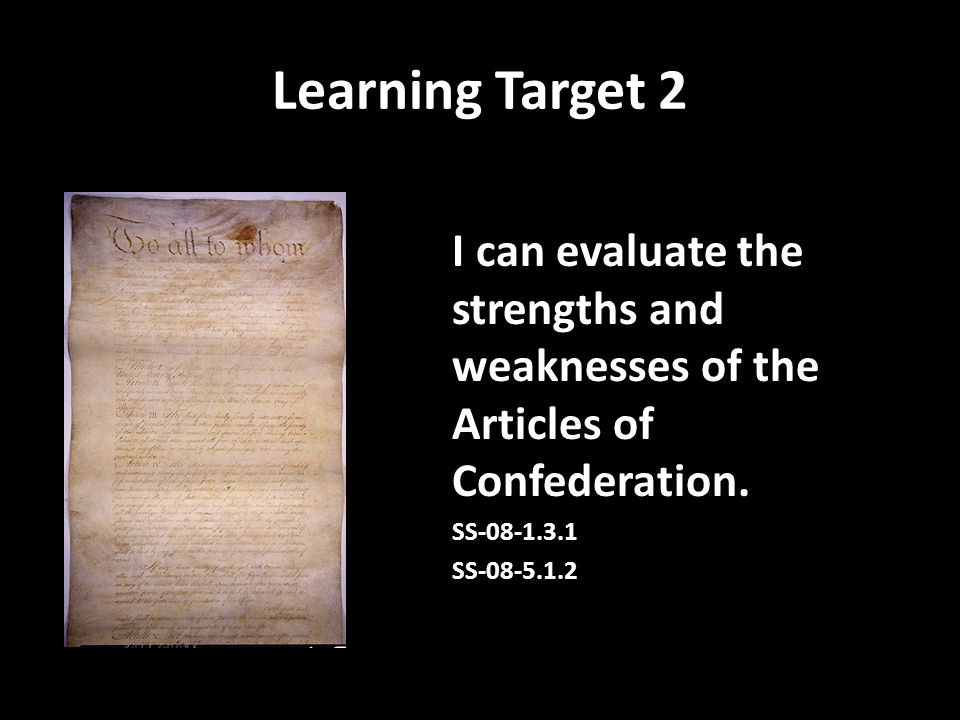 Learning Target 2 I can evaluate the strengths and weaknesses of the Articles of Confederation. SS-08-1.3.1 SS-08-5.1.2