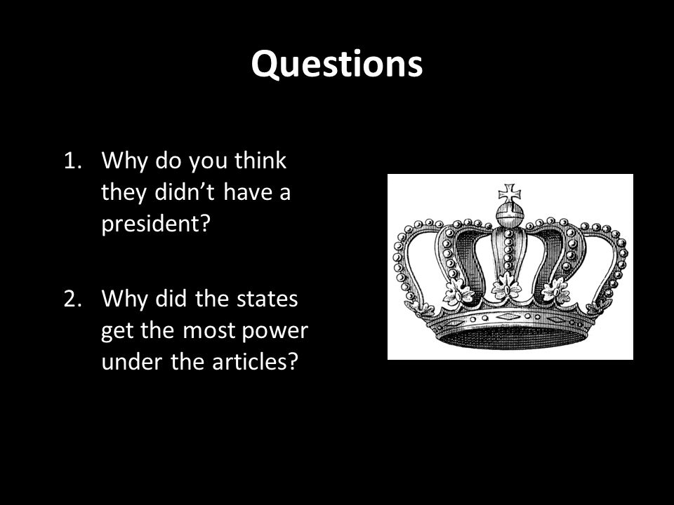 Questions 1.Why do you think they didn't have a president? 2.Why did the states get the most power under the articles?