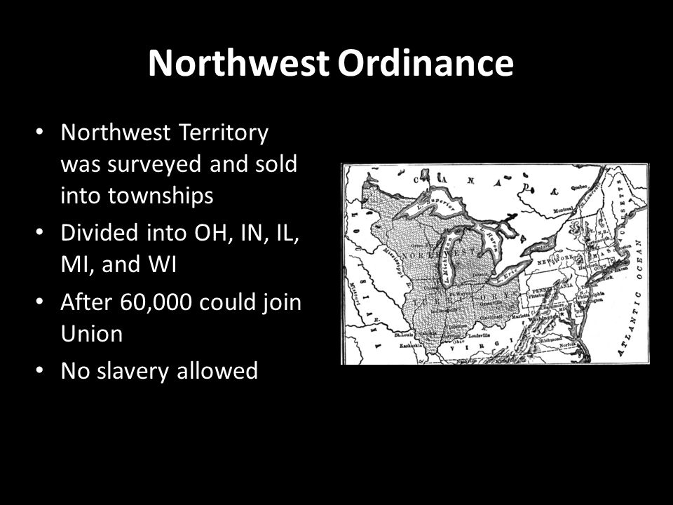 Northwest Ordinance Northwest Territory was surveyed and sold into townships Divided into OH, IN, IL, MI, and WI After 60,000 could join Union No slav