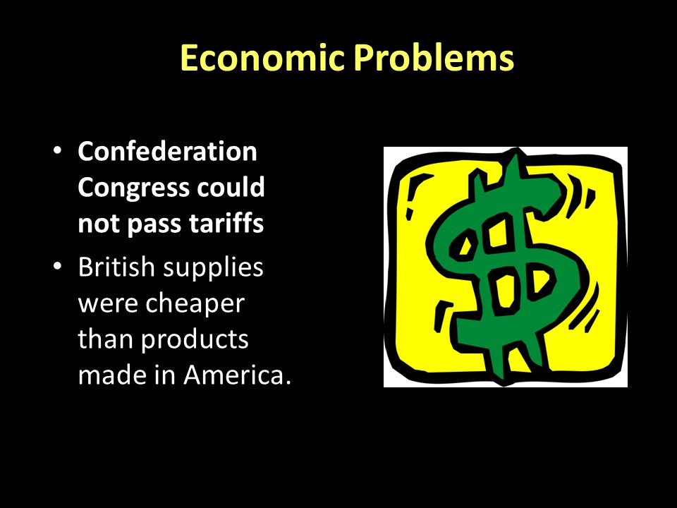 Economic Problems Confederation Congress could not pass tariffs British supplies were cheaper than products made in America.