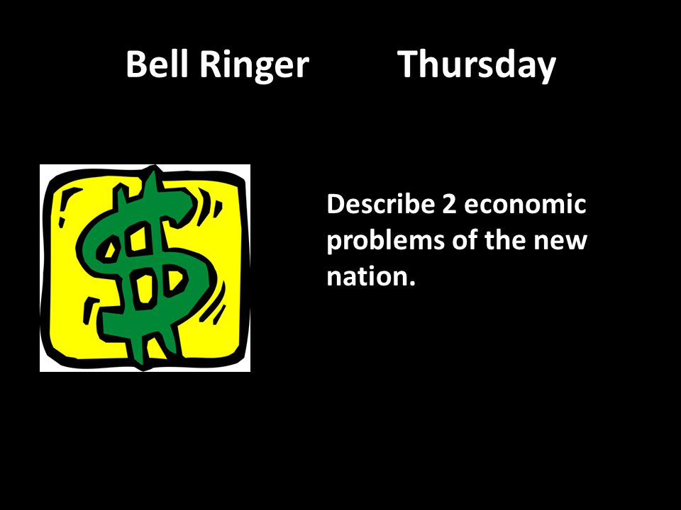 Bell RingerThursday Describe 2 economic problems of the new nation.