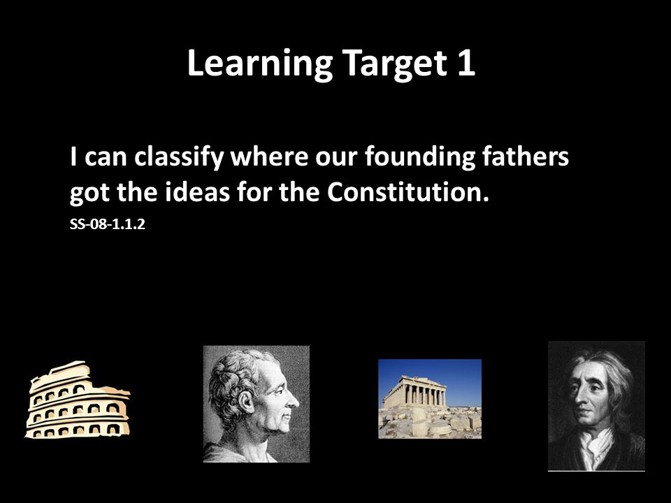 Learning Target 1 I can classify where our founding fathers got the ideas for the Constitution. SS-08-1.1.2