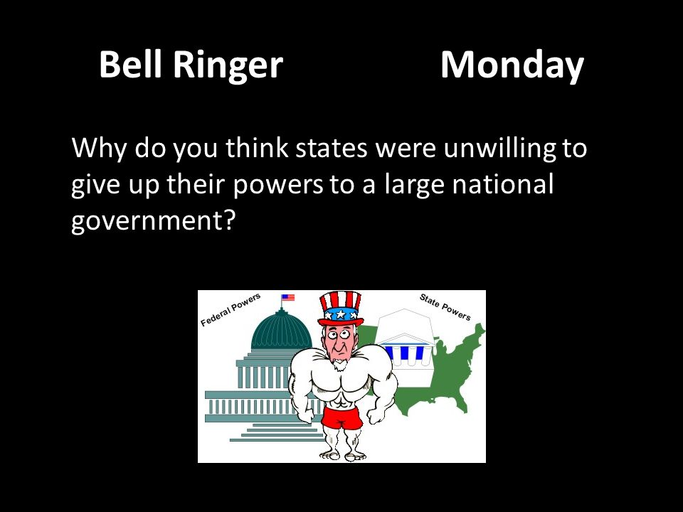 Bell RingerMonday Why do you think states were unwilling to give up their powers to a large national government?