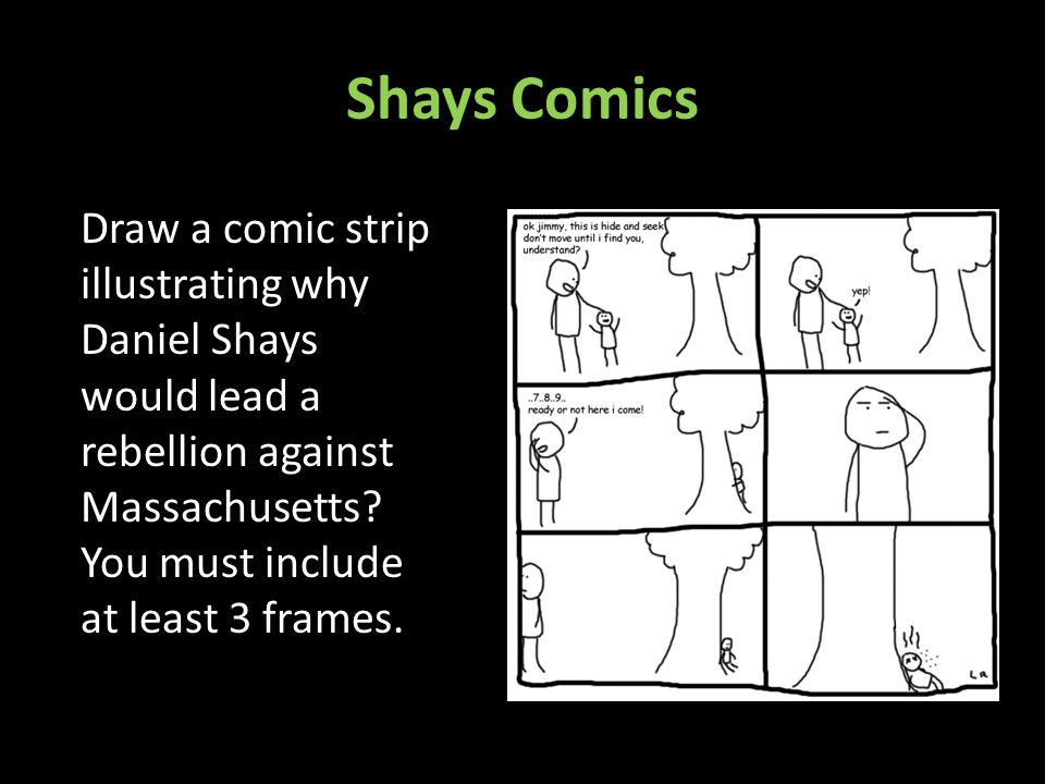 Shays Comics Draw a comic strip illustrating why Daniel Shays would lead a rebellion against Massachusetts? You must include at least 3 frames.