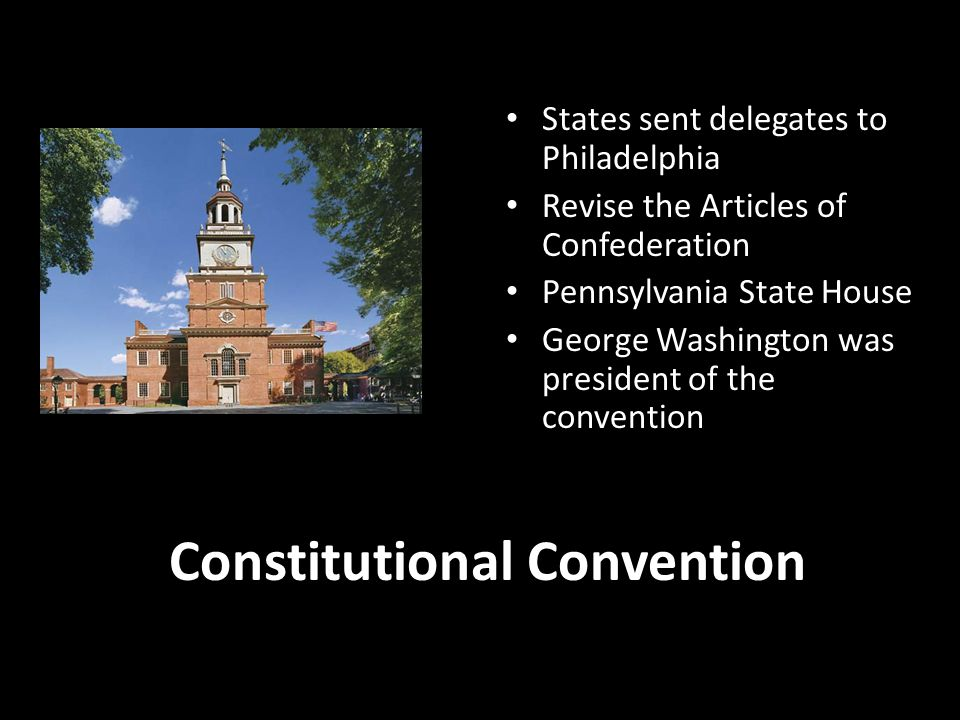 Constitutional Convention States sent delegates to Philadelphia Revise the Articles of Confederation Pennsylvania State House George Washington was pr