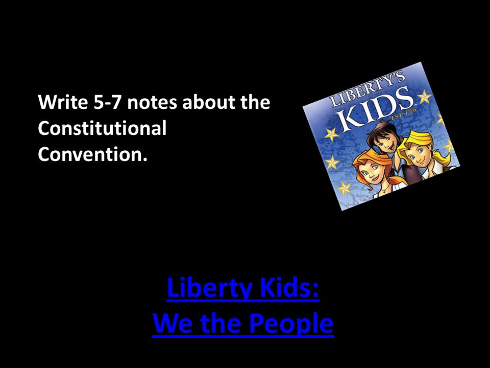 Liberty Kids: We the People Write 5-7 notes about the Constitutional Convention.