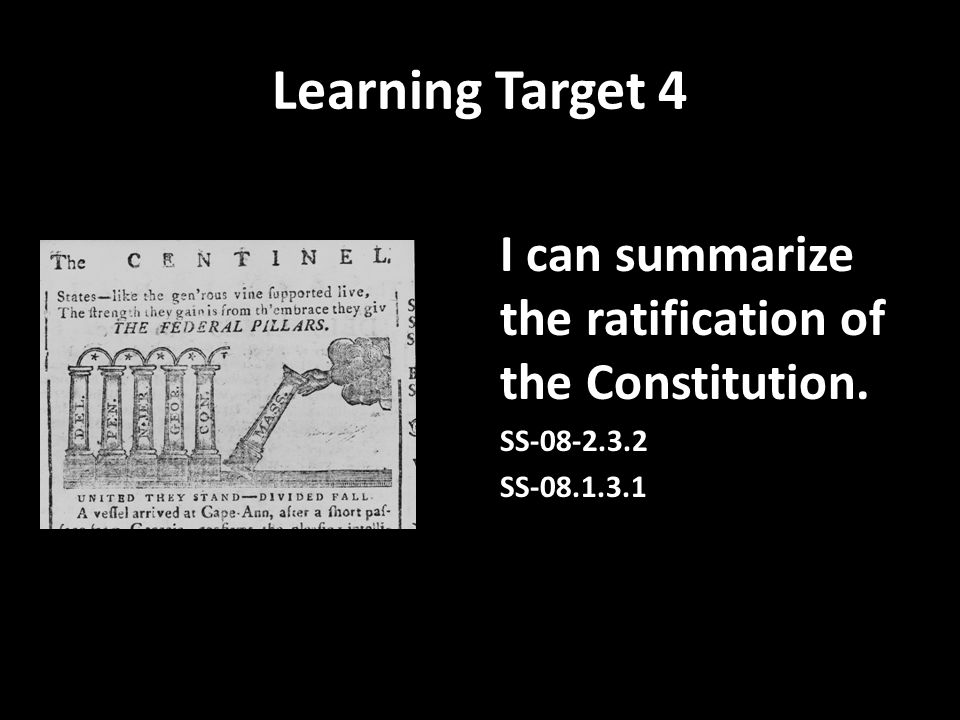 Learning Target 4 I can summarize the ratification of the Constitution. SS-08-2.3.2 SS-08.1.3.1