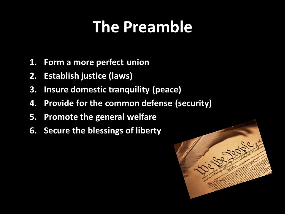 The Preamble 1.Form a more perfect union 2.Establish justice (laws) 3.Insure domestic tranquility (peace) 4.Provide for the common defense (security)