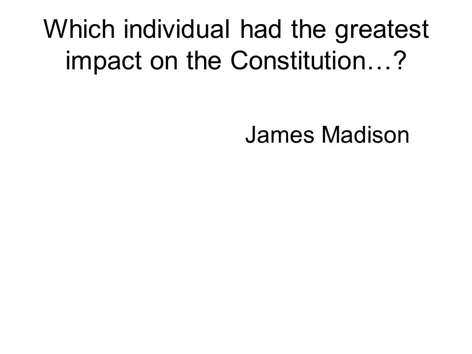 Which individual had the greatest impact on the Constitution…? James Madison
