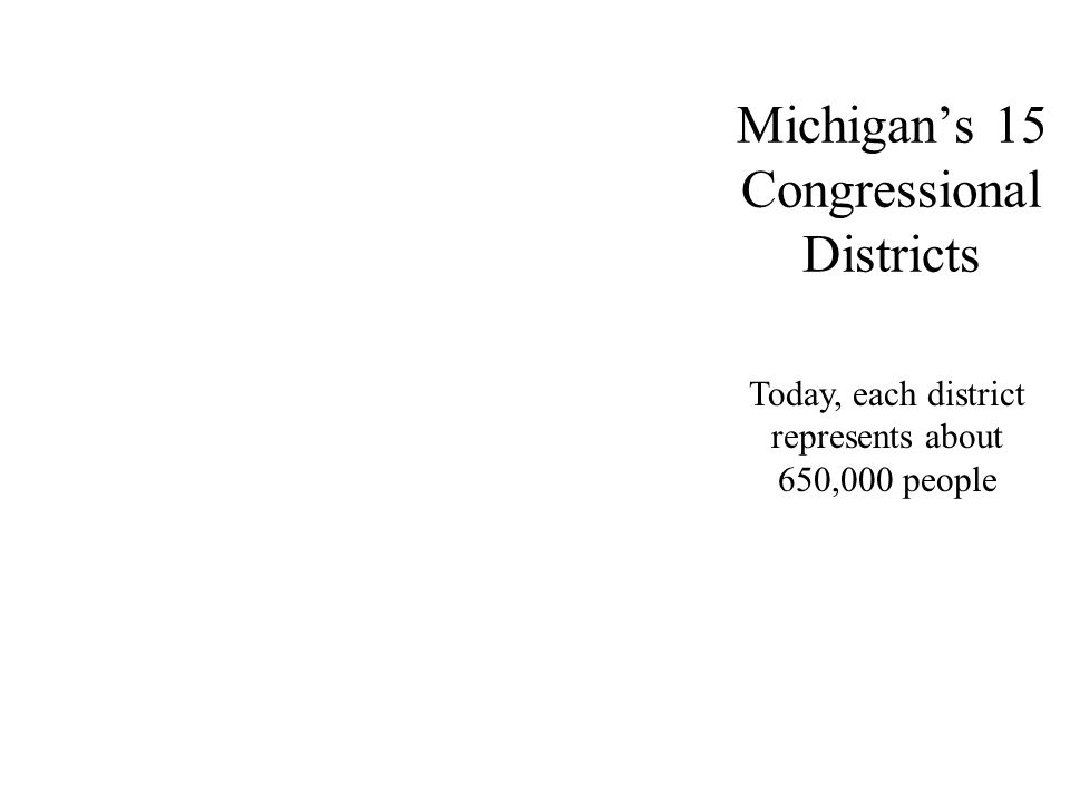 Michigan's 15 Congressional Districts Today, each district represents about 650,000 people