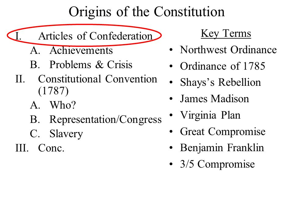 Origins of the Constitution I.Articles of Confederation A.Achievements B.Problems & Crisis II.Constitutional Convention (1787) A.Who.
