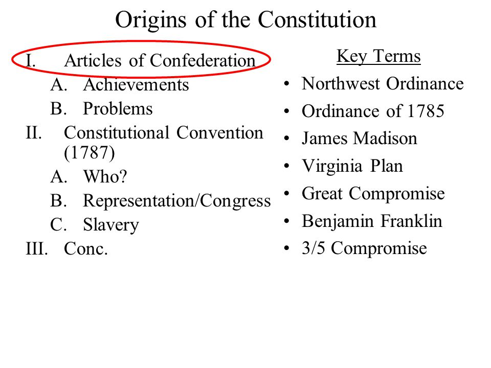 Origins of the Constitution I.Articles of Confederation A.Achievements B.Problems II.Constitutional Convention (1787) A.Who.