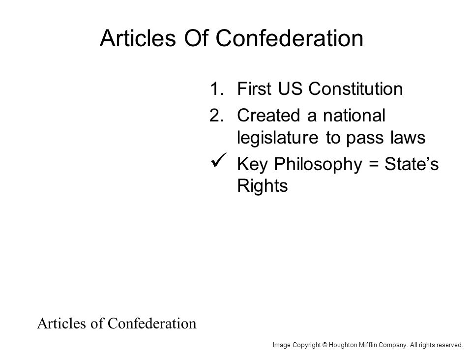Articles Of Confederation 1.First US Constitution 2.Created a national legislature to pass laws Key Philosophy = State's Rights Articles of Confederation Image Copyright © Houghton Mifflin Company.