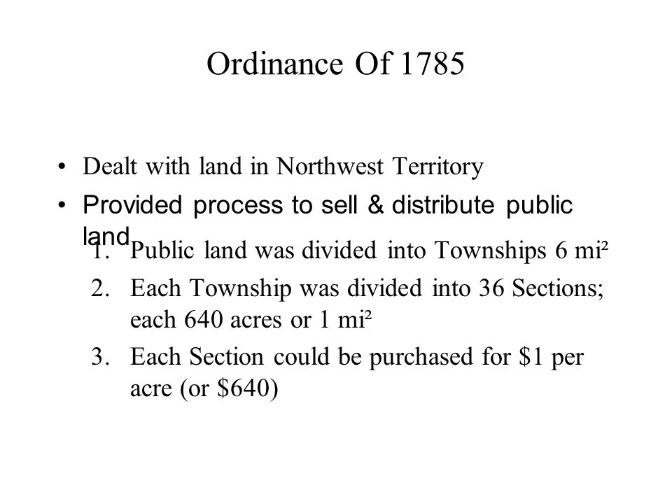 Ordinance Of 1785 Dealt with land in Northwest Territory 1.Public land was divided into Townships 6 mi² 2.Each Township was divided into 36 Sections; each 640 acres or 1 mi² 3.Each Section could be purchased for $1 per acre (or $640) Provided process to sell & distribute public land