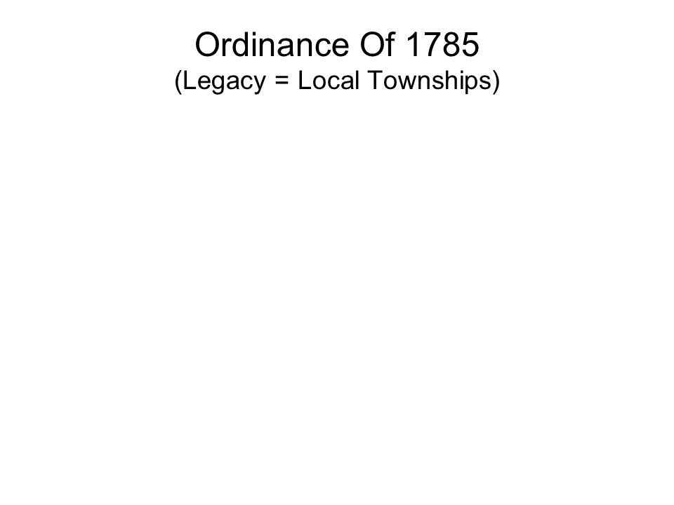 Ordinance Of 1785 Dealt with land in Northwest Territory 1.Public land was divided into Townships 6 mi² 2.Each Township was divided into 36 Sections;