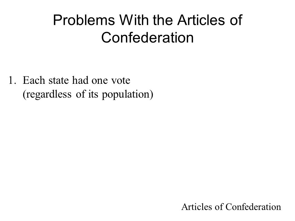 Problems With the Articles of Confederation 1.Each state had one vote (regardless of its population) Articles of Confederation