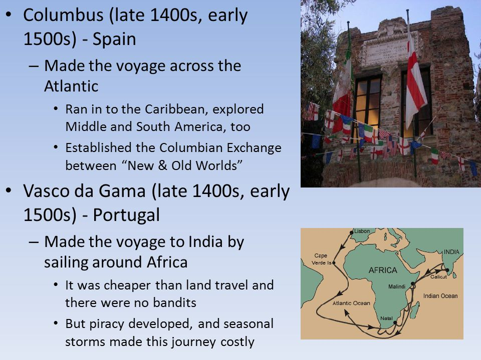 Columbus (late 1400s, early 1500s) - Spain – Made the voyage across the Atlantic Ran in to the Caribbean, explored Middle and South America, too Estab