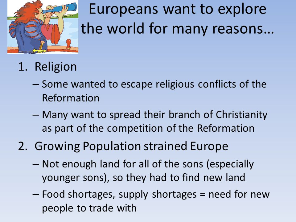 Europeans want to explore the world for many reasons… 1.Religion – Some wanted to escape religious conflicts of the Reformation – Many want to spread