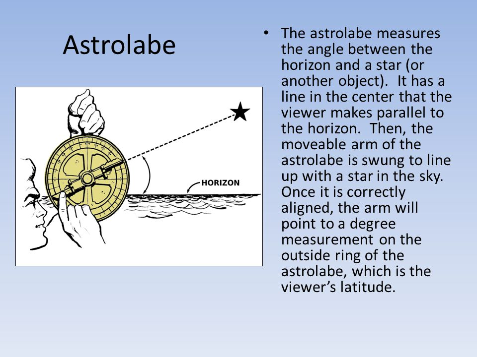 Astrolabe The astrolabe measures the angle between the horizon and a star (or another object). It has a line in the center that the viewer makes paral