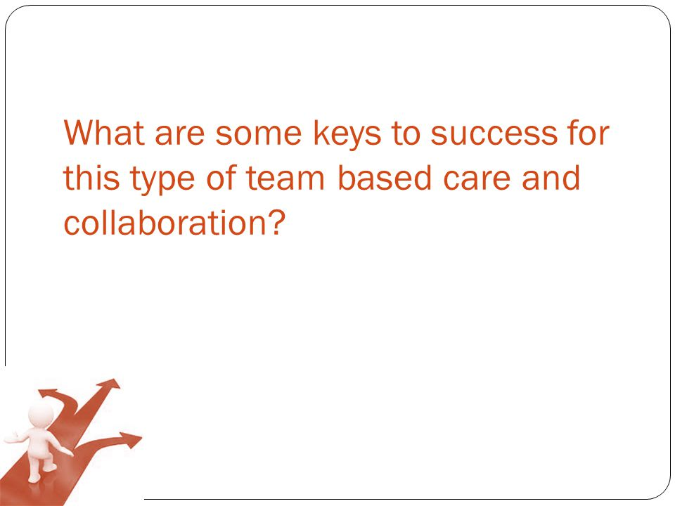 What are some keys to success for this type of team based care and collaboration
