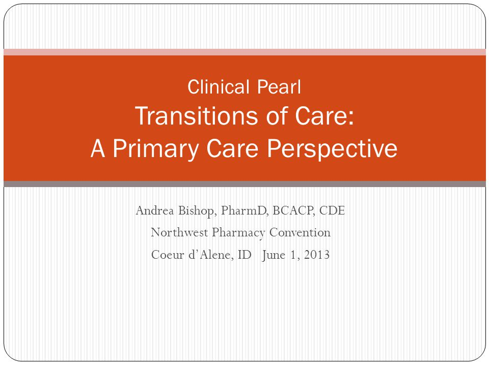 Andrea Bishop, PharmD, BCACP, CDE Northwest Pharmacy Convention Coeur d'Alene, ID June 1, 2013 Clinical Pearl Transitions of Care: A Primary Care Perspective
