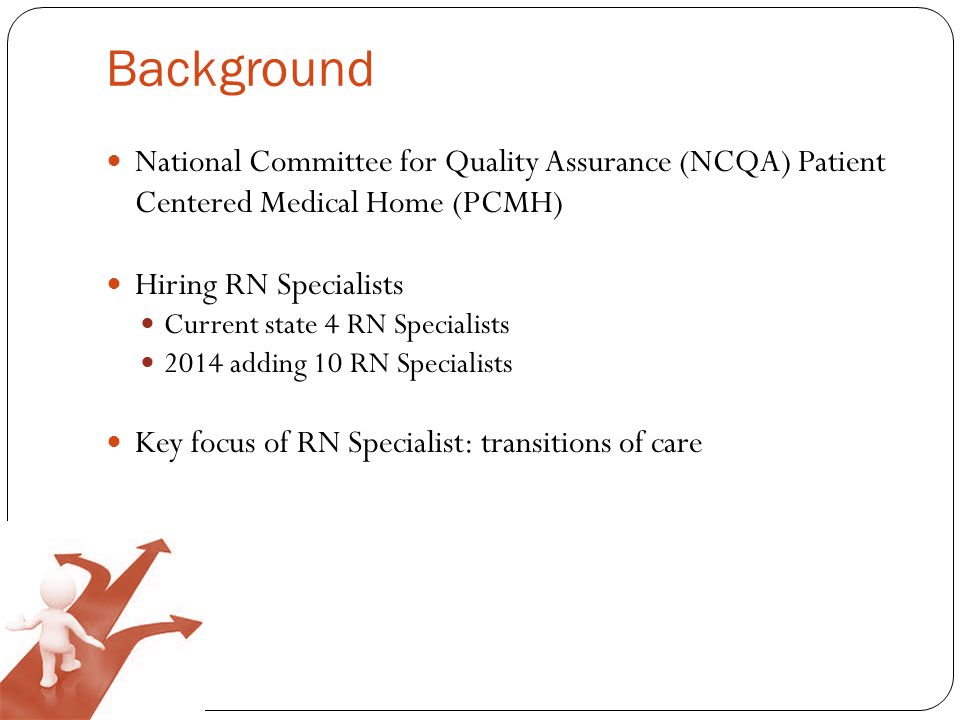 Background National Committee for Quality Assurance (NCQA) Patient Centered Medical Home (PCMH) Hiring RN Specialists Current state 4 RN Specialists 2014 adding 10 RN Specialists Key focus of RN Specialist: transitions of care