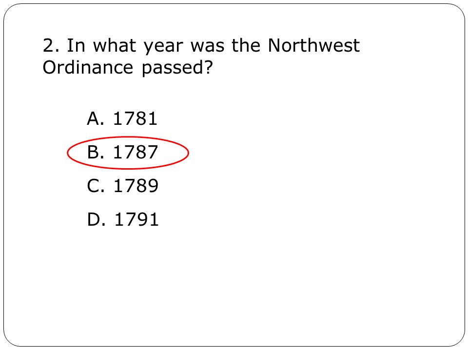2. In what year was the Northwest Ordinance passed A. 1781 B. 1787 C. 1789 D. 1791