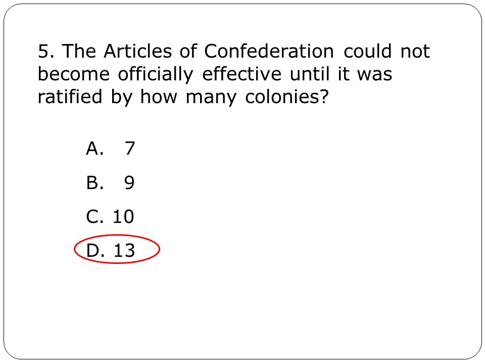 5. The Articles of Confederation could not become officially effective until it was ratified by how many colonies? A. 7 B. 9 C. 10 D. 13