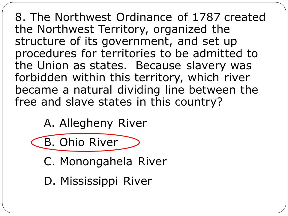 8. The Northwest Ordinance of 1787 created the Northwest Territory, organized the structure of its government, and set up procedures for territories t