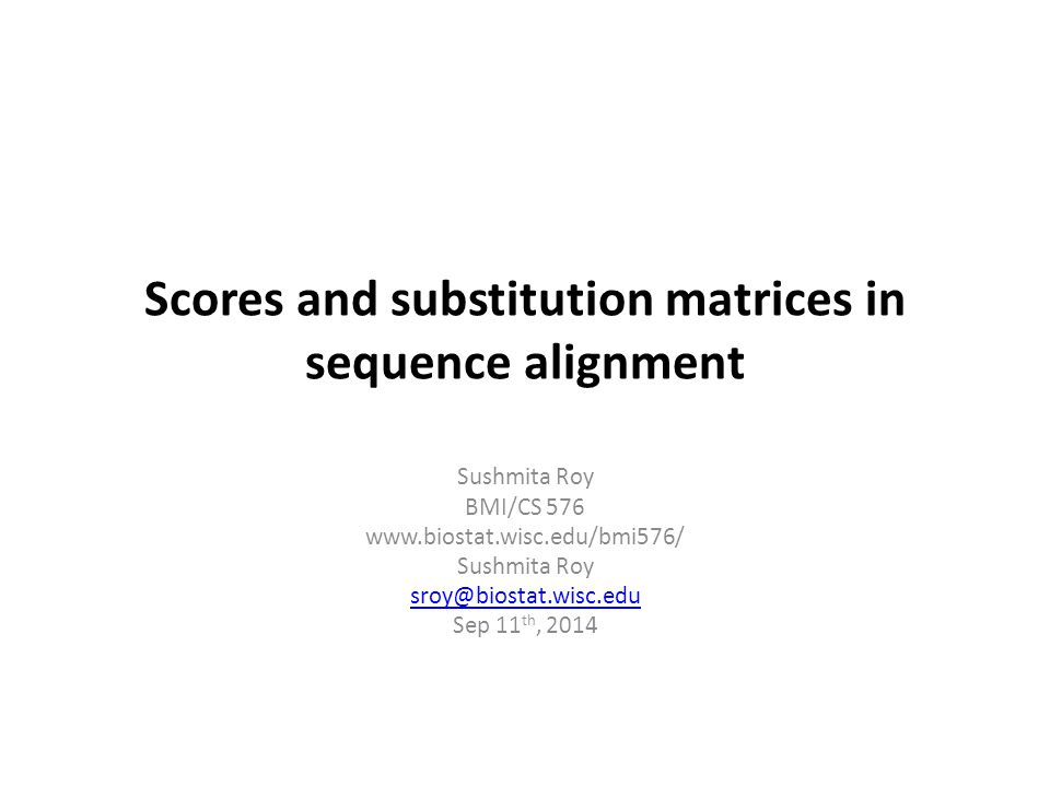 Scores and substitution matrices in sequence alignment Sushmita Roy BMI/CS 576 www.biostat.wisc.edu/bmi576/ Sushmita Roy sroy@biostat.wisc.edu Sep 11 th, 2014
