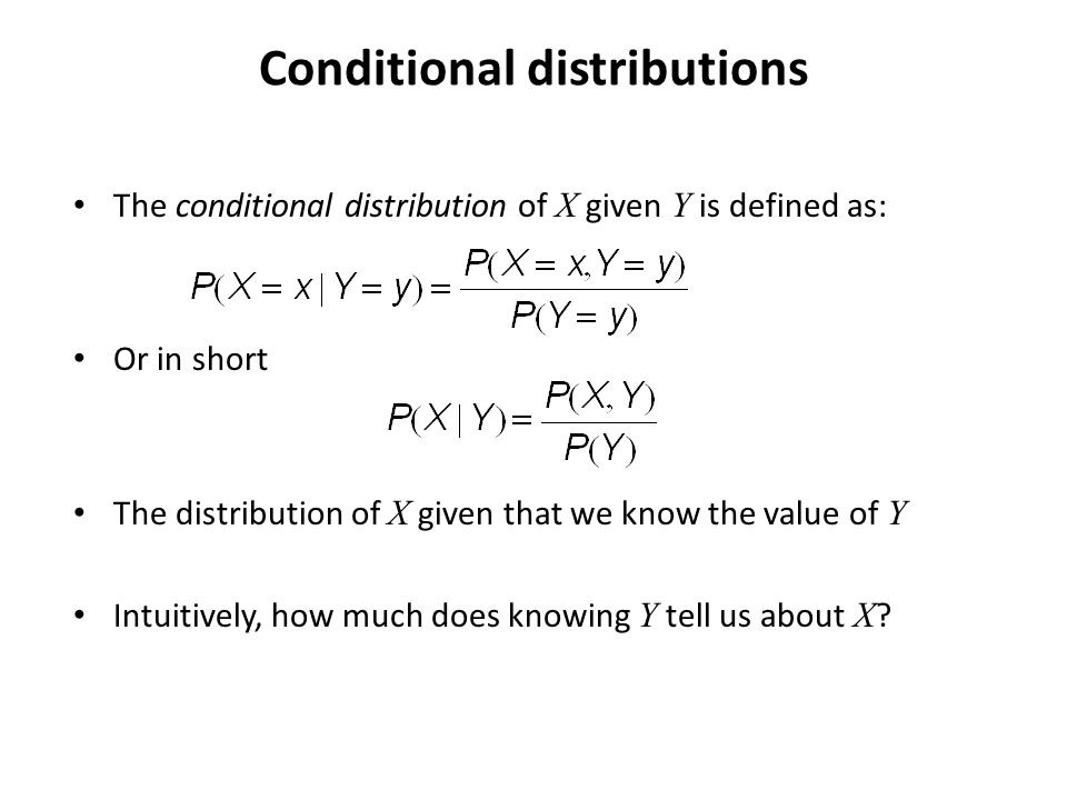Conditional distributions The conditional distribution of X given Y is defined as: Or in short The distribution of X given that we know the value of Y Intuitively, how much does knowing Y tell us about X