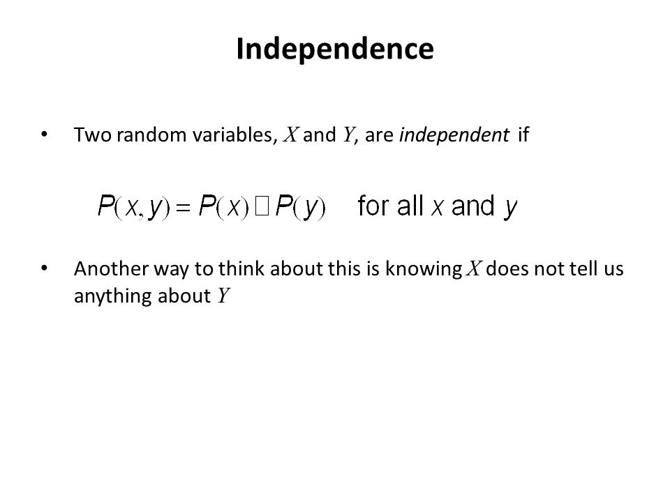 Independence Two random variables, X and Y, are independent if Another way to think about this is knowing X does not tell us anything about Y