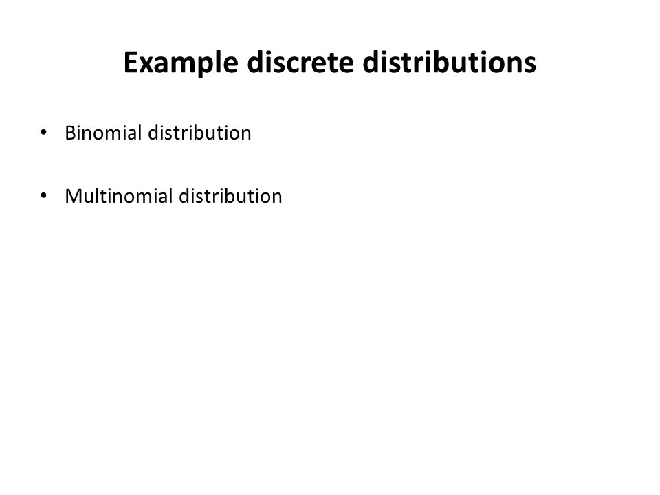Example discrete distributions Binomial distribution Multinomial distribution