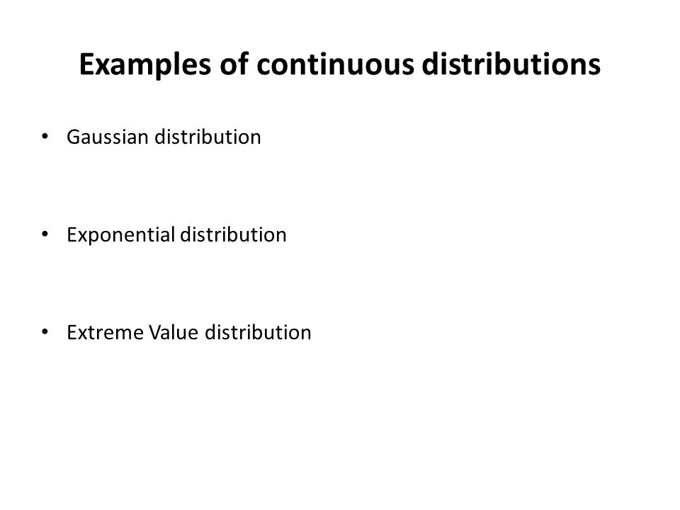 Examples of continuous distributions Gaussian distribution Exponential distribution Extreme Value distribution