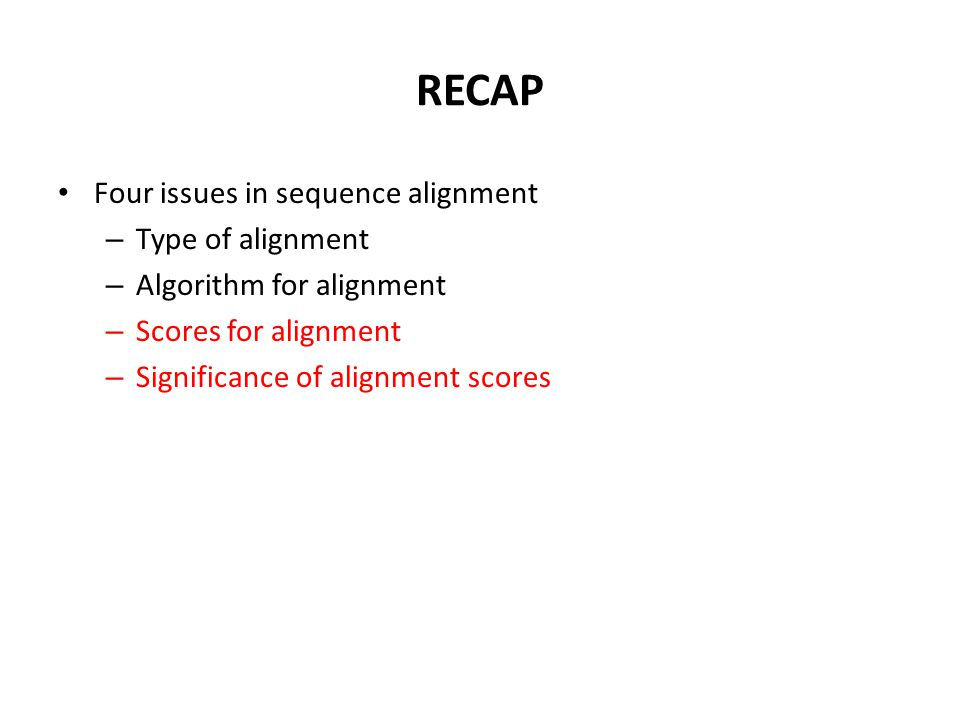 RECAP Four issues in sequence alignment – Type of alignment – Algorithm for alignment – Scores for alignment – Significance of alignment scores