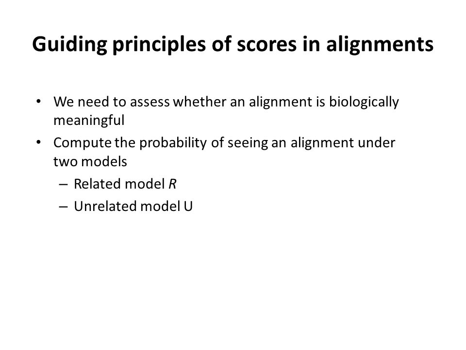 Guiding principles of scores in alignments We need to assess whether an alignment is biologically meaningful Compute the probability of seeing an alignment under two models – Related model R – Unrelated model U