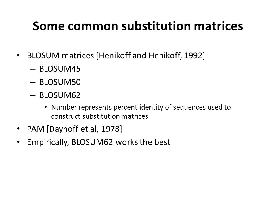 Some common substitution matrices BLOSUM matrices [Henikoff and Henikoff, 1992] – BLOSUM45 – BLOSUM50 – BLOSUM62 Number represents percent identity of sequences used to construct substitution matrices PAM [Dayhoff et al, 1978] Empirically, BLOSUM62 works the best