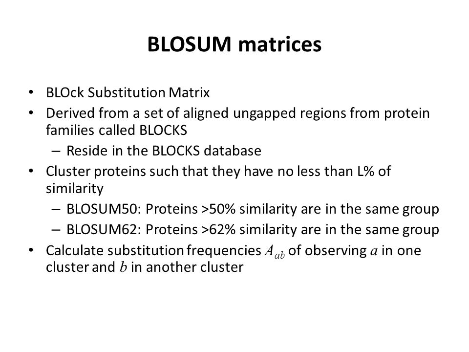BLOSUM matrices BLOck Substitution Matrix Derived from a set of aligned ungapped regions from protein families called BLOCKS – Reside in the BLOCKS database Cluster proteins such that they have no less than L% of similarity – BLOSUM50: Proteins >50% similarity are in the same group – BLOSUM62: Proteins >62% similarity are in the same group Calculate substitution frequencies A ab of observing a in one cluster and b in another cluster