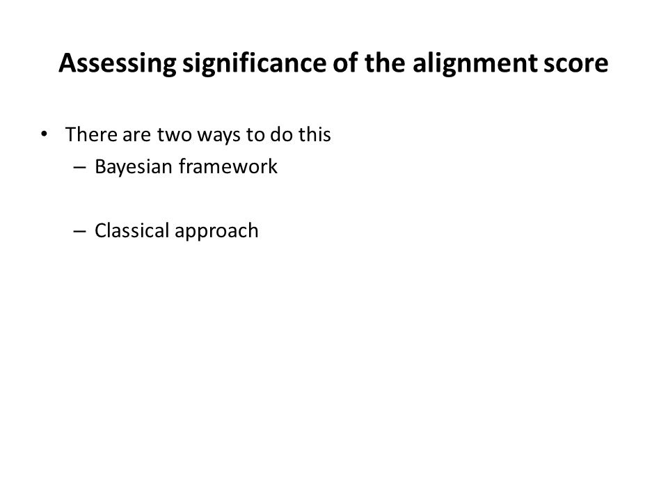 Assessing significance of the alignment score There are two ways to do this – Bayesian framework – Classical approach