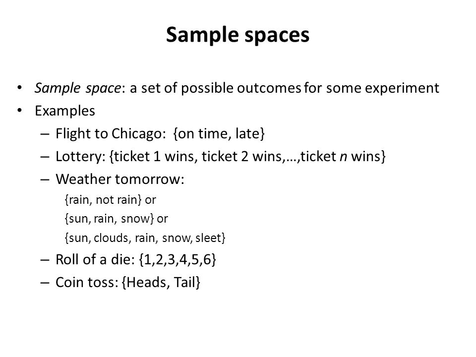 Sample spaces Sample space: a set of possible outcomes for some experiment Examples – Flight to Chicago: {on time, late} – Lottery: {ticket 1 wins, ticket 2 wins,…,ticket n wins} – Weather tomorrow: {rain, not rain} or {sun, rain, snow} or {sun, clouds, rain, snow, sleet} – Roll of a die: {1,2,3,4,5,6} – Coin toss: {Heads, Tail}