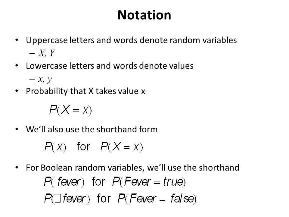 Notation Uppercase letters and words denote random variables – X, Y Lowercase letters and words denote values – x, y Probability that X takes value x We'll also use the shorthand form For Boolean random variables, we'll use the shorthand