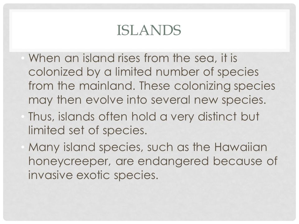 ISLANDS When an island rises from the sea, it is colonized by a limited number of species from the mainland. These colonizing species may then evolve
