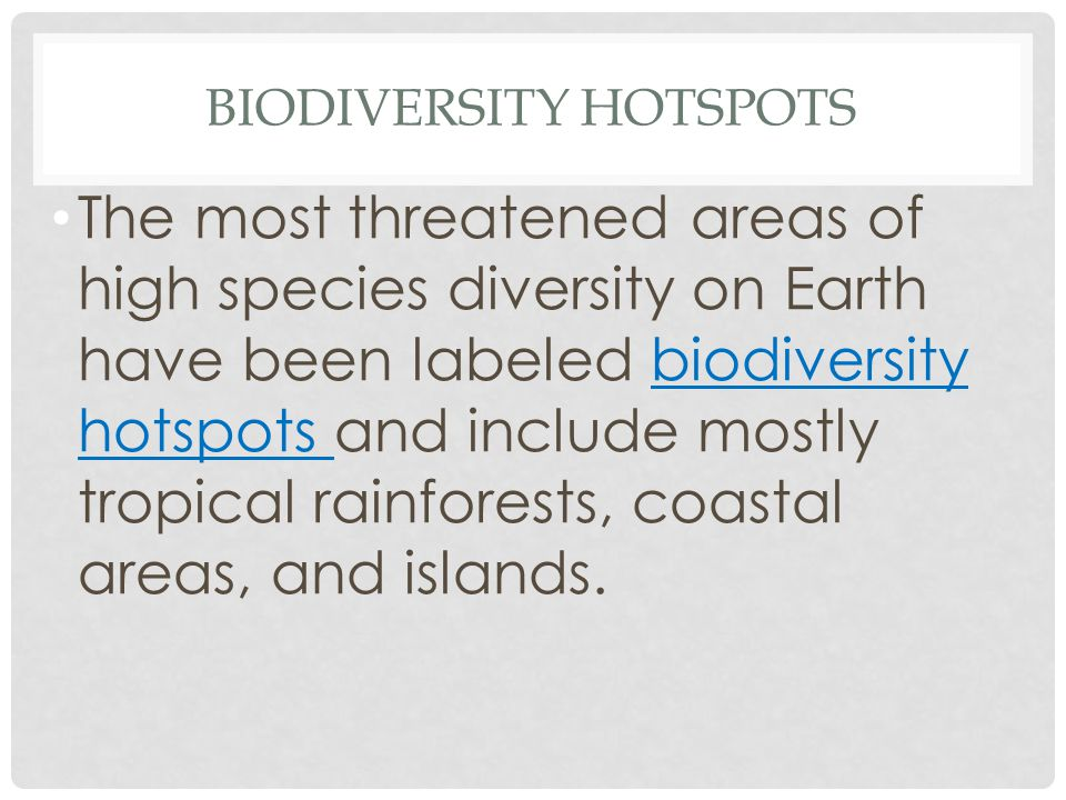 BIODIVERSITY HOTSPOTS The most threatened areas of high species diversity on Earth have been labeled biodiversity hotspots and include mostly tropical