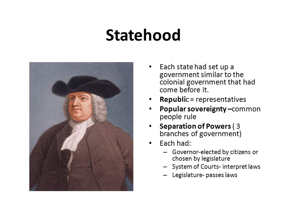 Statehood Each state had set up a government similar to the colonial government that had come before it.