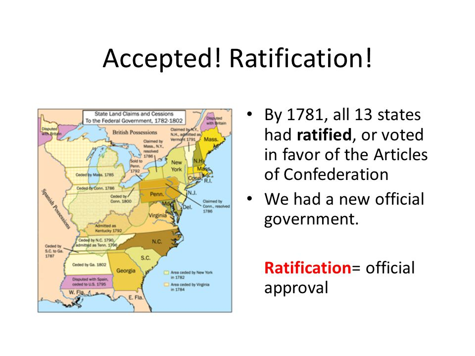 Accepted! Ratification! By 1781, all 13 states had ratified, or voted in favor of the Articles of Confederation We had a new official government. Rati